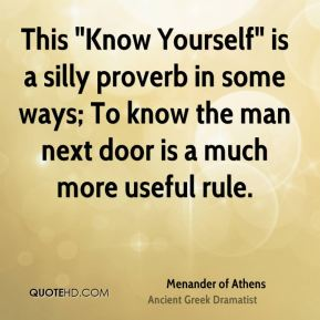 "Menander of Athens  - This ""Know Yourself"" is a silly proverb in some ways; To know the man next door is a much more useful rule."