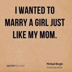 I wanted to marry a girl just like my mom.