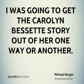 I was going to get the Carolyn Bessette story out of her one way or another.