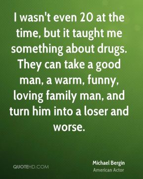 I wasn't even 20 at the time, but it taught me something about drugs. They can take a good man, a warm, funny, loving family man, and turn him into a loser and worse.