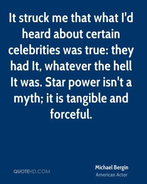 Michael Bergin - It struck me that what I'd heard about certain celebrities was true: they had It, whatever the hell It was. Star power isn't a myth; it is tangible and forceful.
