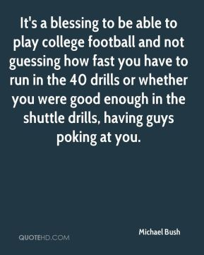Michael Bush  - It's a blessing to be able to play college football and not guessing how fast you have to run in the 40 drills or whether you were good enough in the shuttle drills, having guys poking at you.