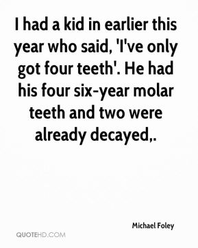 Michael Foley  - I had a kid in earlier this year who said, 'I've only got four teeth'. He had his four six-year molar teeth and two were already decayed.