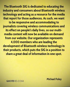 The Bluetooth SIG is dedicated to educating the industry and consumers about Bluetooth wireless technology and acting as a resource for the media that report for those audiences. As such, we want to be responsive and accommodating to journalists covering wireless communications and its effect on people's daily lives, so our multi-media content will now be available on demand from our website. Our organization represents 4,000 members who are leading the development of Bluetooth wireless technology in their products, which puts the SIG in a position to share a great deal of information in one spot.