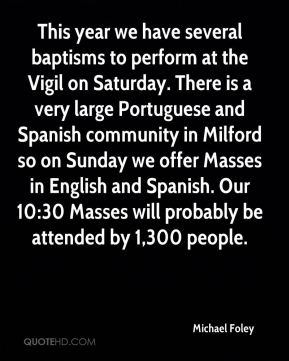 This year we have several baptisms to perform at the Vigil on Saturday. There is a very large Portuguese and Spanish community in Milford so on Sunday we offer Masses in English and Spanish. Our 10:30 Masses will probably be attended by 1,300 people.