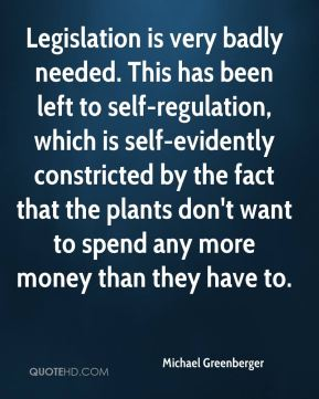Michael Greenberger  - Legislation is very badly needed. This has been left to self-regulation, which is self-evidently constricted by the fact that the plants don't want to spend any more money than they have to.