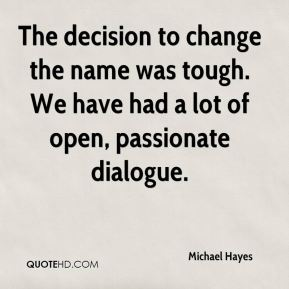Michael Hayes  - The decision to change the name was tough. We have had a lot of open, passionate dialogue.
