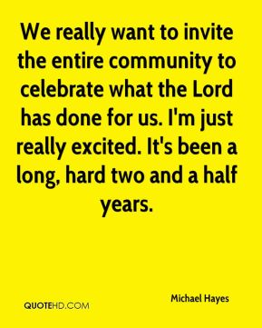 Michael Hayes  - We really want to invite the entire community to celebrate what the Lord has done for us. I'm just really excited. It's been a long, hard two and a half years.