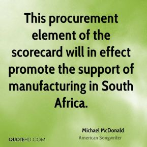 Michael McDonald  - This procurement element of the scorecard will in effect promote the support of manufacturing in South Africa.