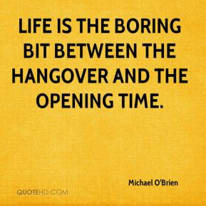 Life is the boring bit between the hangover and the opening time.