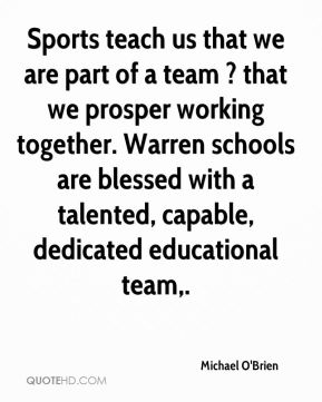 Sports teach us that we are part of a team ? that we prosper working together. Warren schools are blessed with a talented, capable, dedicated educational team.