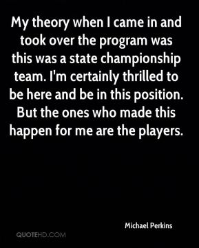 My theory when I came in and took over the program was this was a state championship team. I'm certainly thrilled to be here and be in this position. But the ones who made this happen for me are the players.