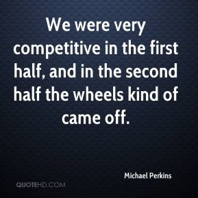 We were very competitive in the first half, and in the second half the wheels kind of came off.