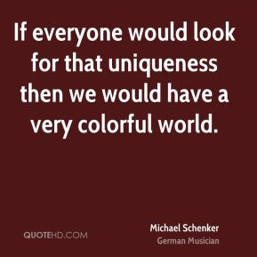 Michael Schenker - If everyone would look for that uniqueness then we would have a very colorful world.