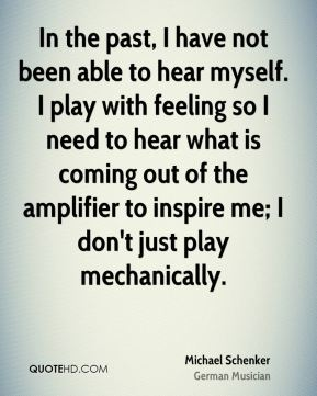 Michael Schenker - In the past, I have not been able to hear myself. I play with feeling so I need to hear what is coming out of the amplifier to inspire me; I don't just play mechanically.