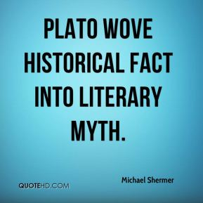 Michael Shermer - Plato wove historical fact into literary myth.
