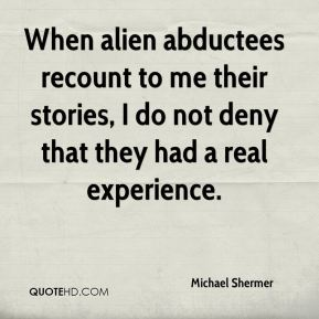 When alien abductees recount to me their stories, I do not deny that they had a real experience.