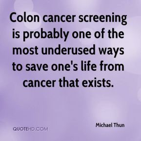Colon cancer screening is probably one of the most underused ways to save one's life from cancer that exists.