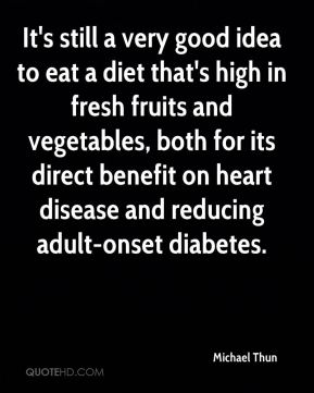 Michael Thun  - It's still a very good idea to eat a diet that's high in fresh fruits and vegetables, both for its direct benefit on heart disease and reducing adult-onset diabetes.