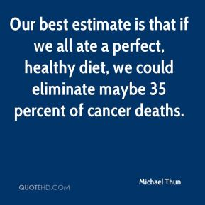 Michael Thun  - Our best estimate is that if we all ate a perfect, healthy diet, we could eliminate maybe 35 percent of cancer deaths.
