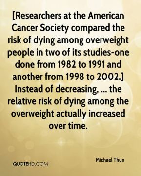 [Researchers at the American Cancer Society compared the risk of dying among overweight people in two of its studies-one done from 1982 to 1991 and another from 1998 to 2002.] Instead of decreasing, ... the relative risk of dying among the overweight actually increased over time.