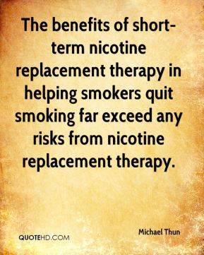 Michael Thun  - The benefits of short-term nicotine replacement therapy in helping smokers quit smoking far exceed any risks from nicotine replacement therapy.