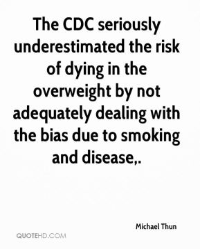 The CDC seriously underestimated the risk of dying in the overweight by not adequately dealing with the bias due to smoking and disease.