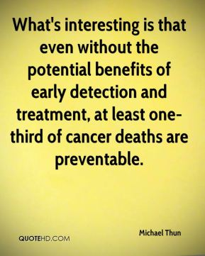 What's interesting is that even without the potential benefits of early detection and treatment, at least one-third of cancer deaths are preventable.