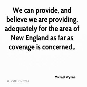 Michael Wynne  - We can provide, and believe we are providing, adequately for the area of New England as far as coverage is concerned.
