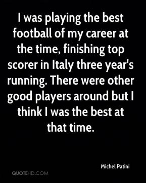 Michel Patini - I was playing the best football of my career at the time, finishing top scorer in Italy three year's running. There were other good players around but I think I was the best at that time.
