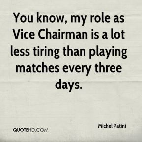 Michel Patini - You know, my role as Vice Chairman is a lot less tiring than playing matches every three days.