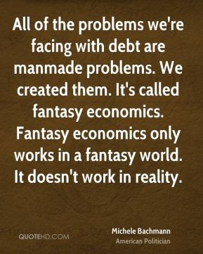 All of the problems we're facing with debt are manmade problems. We created them. It's called fantasy economics. Fantasy economics only works in a fantasy world. It doesn't work in reality.
