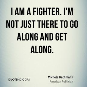 Michele Bachmann - I am a fighter. I'm not just there to go along and get along.