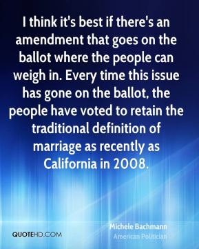 I think it's best if there's an amendment that goes on the ballot where the people can weigh in. Every time this issue has gone on the ballot, the people have voted to retain the traditional definition of marriage as recently as California in 2008.