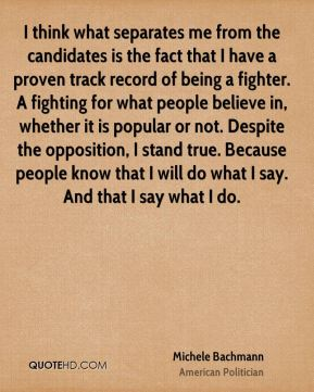 Michele Bachmann - I think what separates me from the candidates is the fact that I have a proven track record of being a fighter. A fighting for what people believe in, whether it is popular or not. Despite the opposition, I stand true. Because people know that I will do what I say. And that I say what I do.