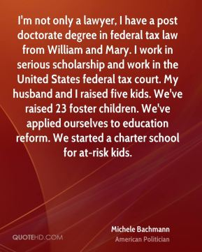 I'm not only a lawyer, I have a post doctorate degree in federal tax law from William and Mary. I work in serious scholarship and work in the United States federal tax court. My husband and I raised five kids. We've raised 23 foster children. We've applied ourselves to education reform. We started a charter school for at-risk kids.