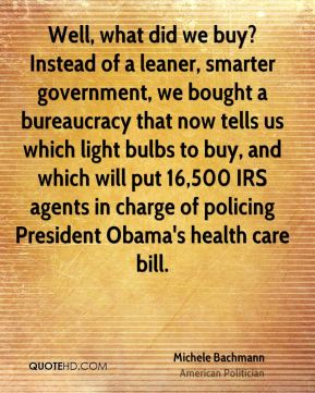Well, what did we buy? Instead of a leaner, smarter government, we bought a bureaucracy that now tells us which light bulbs to buy, and which will put 16,500 IRS agents in charge of policing President Obama's health care bill.