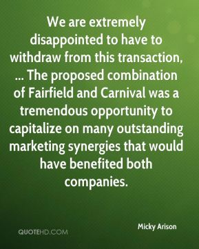 Micky Arison  - We are extremely disappointed to have to withdraw from this transaction, ... The proposed combination of Fairfield and Carnival was a tremendous opportunity to capitalize on many outstanding marketing synergies that would have benefited both companies.