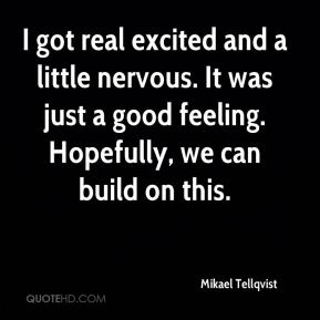 Mikael Tellqvist  - I got real excited and a little nervous. It was just a good feeling. Hopefully, we can build on this.