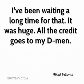 Mikael Tellqvist  - I've been waiting a long time for that. It was huge. All the credit goes to my D-men.