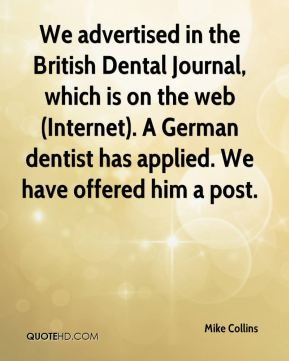 Mike Collins  - We advertised in the British Dental Journal, which is on the web (Internet). A German dentist has applied. We have offered him a post.