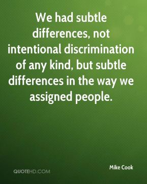 Mike Cook  - We had subtle differences, not intentional discrimination of any kind, but subtle differences in the way we assigned people.