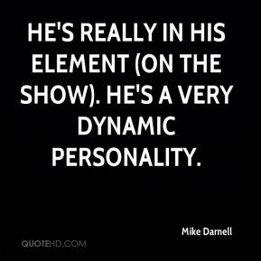 Mike Darnell  - He's really in his element (on the show). He's a very dynamic personality.