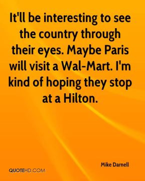 It'll be interesting to see the country through their eyes. Maybe Paris will visit a Wal-Mart. I'm kind of hoping they stop at a Hilton.