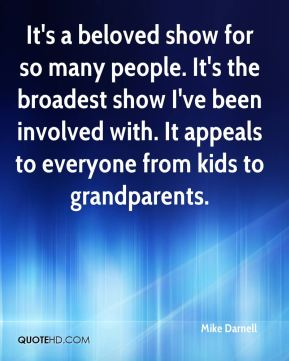 Mike Darnell  - It's a beloved show for so many people. It's the broadest show I've been involved with. It appeals to everyone from kids to grandparents.
