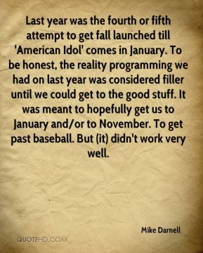 Mike Darnell  - Last year was the fourth or fifth attempt to get fall launched till 'American Idol' comes in January. To be honest, the reality programming we had on last year was considered filler until we could get to the good stuff. It was meant to hopefully get us to January and/or to November. To get past baseball. But (it) didn't work very well.
