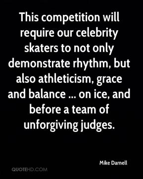 Mike Darnell  - This competition will require our celebrity skaters to not only demonstrate rhythm, but also athleticism, grace and balance ... on ice, and before a team of unforgiving judges.