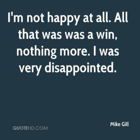 Mike Gill  - I'm not happy at all. All that was was a win, nothing more. I was very disappointed.