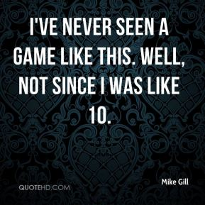 Mike Gill  - I've never seen a game like this. Well, not since I was like 10.