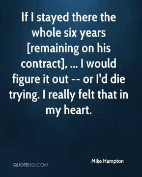 Mike Hampton  - If I stayed there the whole six years [remaining on his contract], ... I would figure it out -- or I'd die trying. I really felt that in my heart.